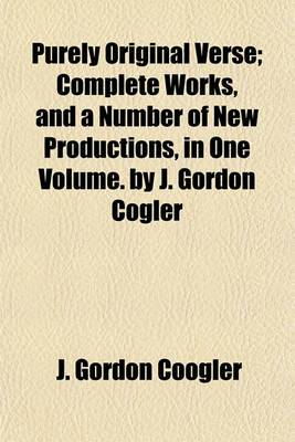 Purely Original Verse; Complete Works, and a Number of New Productions, in One Volume. by J. Gordon Cogler