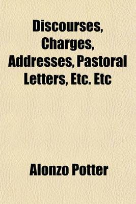 Discourses, Charges, Addresses, Pastoral Letters, Etc. Etc