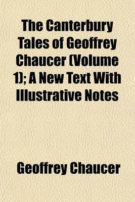 The Canterbury Tales of Geoffrey Chaucer (Volume 1); A New Text with Illustrative Notes