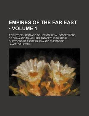 Empires of the Far East (Volume 1); A Study of Japan and of Her Colonial Possessions, of China and Manchuria and of the Political Questions of Eastern Asia and the Pacific