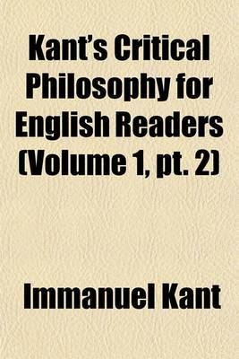 Kant's Critical Philosophy for English Readers (Volume 1, PT. 2)