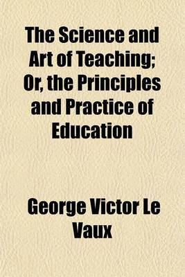 The Science and Art of Teaching; Or, the Principles and Practice of Education