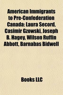 American Immigrants to Pre-Confederation Canada: Laura Secord, Casimir Gzowski, Joseph B. Hagey, Wilson Ruffin Abbott, Barnabas Bidwell
