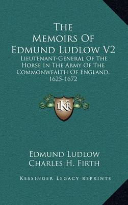 The Memoirs of Edmund Ludlow V2: Lieutenant-General of the Horse in the Army of the Commonwealth of England, 1625-1672