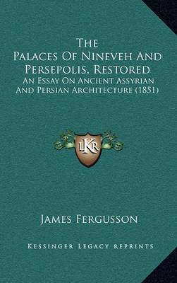 The Palaces of Nineveh and Persepolis, Restored: An Essay on Ancient Assyrian and Persian Architecture (1851)