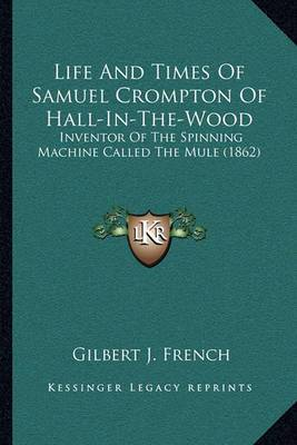 Life and Times of Samuel Crompton of Hall-In-The-Wood: Inventor of the Spinning Machine Called the Mule (1862)
