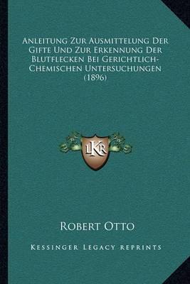 Anleitung Zur Ausmittelung Der Gifte Und Zur Erkennung Der Blutflecken Bei Gerichtlich-Chemischen Untersuchungen (1896)