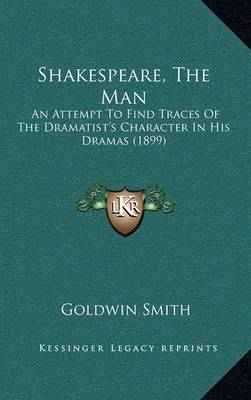 Shakespeare, the Man: An Attempt to Find Traces of the Dramatist's Character in His Dramas (1899)
