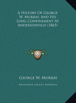 A History of George W. Murray, and His Long Confinement at Andersonville (1865)