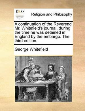 A Continuation of the Reverend Mr. Whitefield's Journal, During the Time He Was Detained in England by the Embargo. the Third Edition.