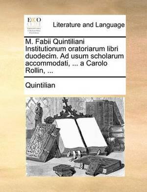 M. Fabii Quintiliani Institutionum Oratoriarum Libri Duodecim. Ad Usum Scholarum Accommodati, ... a Carolo Rollin, ...