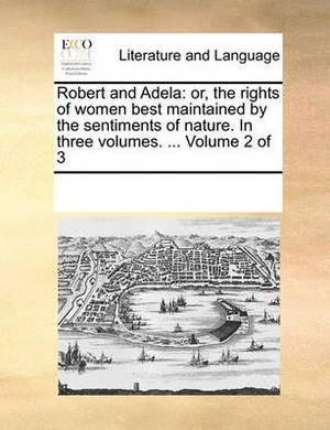Robert and Adela: Or, the Rights of Women Best Maintained by the Sentiments of Nature. in Three Volumes. ... Volume 2 of 3