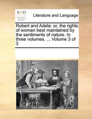 Robert and Adela: Or, the Rights of Women Best Maintained by the Sentiments of Nature. in Three Volumes. ... Volume 3 of 3
