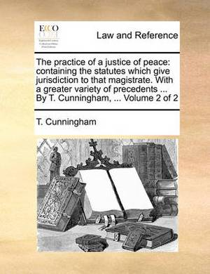 The Practice of a Justice of Peace: Containing the Statutes Which Give Jurisdiction to That Magistrate. with a Greater Variety of Precedents ... by T. Cunningham, ... Volume 2 of 2