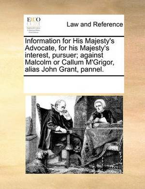 Information for His Majesty's Advocate, for His Majesty's Interest, Pursuer; Against Malcolm or Callum M'Grigor, Alias John Grant, Pannel.