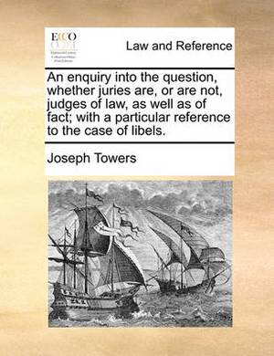 An Enquiry Into the Question, Whether Juries Are, or Are Not, Judges of Law, as Well as of Fact; With a Particular Reference to the Case of Libels.
