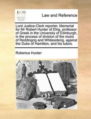 Lord Justice-Clerk Reporter. Memorial for MR Robert Hunter of Elrig, Professor of Greek in the University of Edinburgh, in the Process of Division of the Muirs of Reddingrig and Whitesiderig, Against the Duke of Hamilton, and His Tutors.