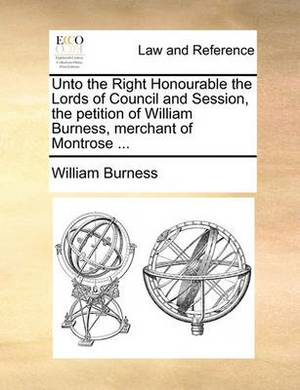 Unto the Right Honourable the Lords of Council and Session, the Petition of William Burness, Merchant of Montrose ...