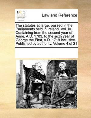 The Statutes at Large, Passed in the Parliaments Held in Ireland. Vol. IV. Containing from the Second Year of Anne, A.D. 1703, to the Sixth Year of George the First, A.D. 1719 Inclusive. Published by Authority. Volume 4 of 21