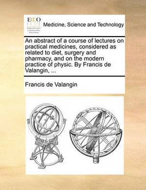 An Abstract of a Course of Lectures on Practical Medicines, Considered as Related to Diet, Surgery and Pharmacy, and on the Modern Practice of Physic. by Francis de Valangin, ...