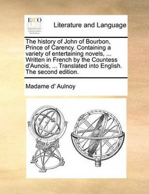 The History of John of Bourbon, Prince of Carency. Containing a Variety of Entertaining Novels, ... Written in French by the Countess D'Aunois, ... Translated Into English. the Second Edition.