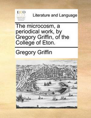 The Microcosm, a Periodical Work, by Gregory Griffin, of the College of Eton.