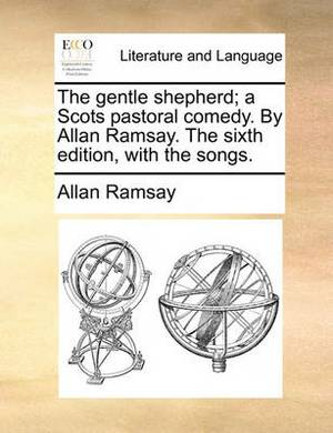 The Gentle Shepherd; A Scots Pastoral Comedy. by Allan Ramsay. the Sixth Edition, with the Songs.