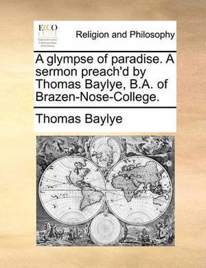 A Glympse of Paradise. a Sermon Preach'd by Thomas Baylye, B.A. of Brazen-Nose-College