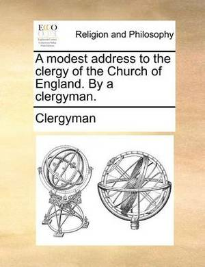 A Modest Address to the Clergy of the Church of England. by a Clergyman.