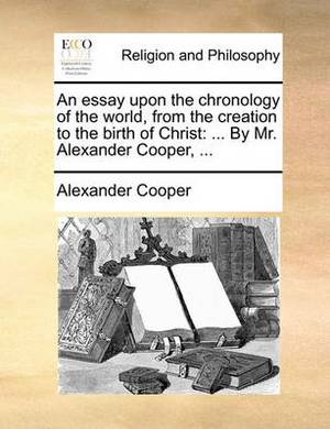 An Essay Upon the Chronology of the World, from the Creation to the Birth of Christ: By Mr. Alexander Cooper, ...