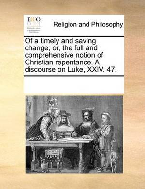 Of a Timely and Saving Change; Or, the Full and Comprehensive Notion of Christian Repentance. a Discourse on Luke, XXIV. 47.