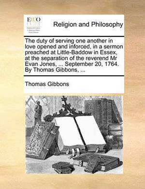 The Duty of Serving One Another in Love Opened and Inforced, in a Sermon Preached at Little-Baddow in Essex, at the Separation of the Reverend MR Evan Jones, ... September 20, 1764. by Thomas Gibbons, ...