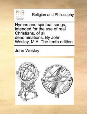 Hymns and Spiritual Songs, Intended for the Use of Real Christians, of All Denominations. by John Wesley, M.A. the Tenth Edition.