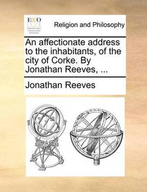An Affectionate Address to the Inhabitants, of the City of Corke. by Jonathan Reeves, ...