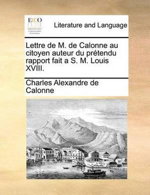 Lettre de M. de Calonne Au Citoyen Auteur Du Prtendu Rapport Fait A S. M. Louis XVIII.