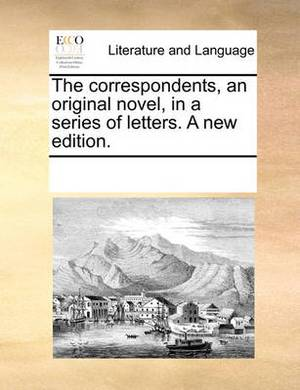 The Correspondents, an Original Novel, in a Series of Letters. a New Edition.