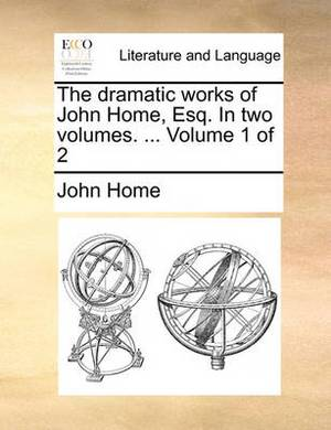The Dramatic Works of John Home, Esq. in Two Volumes. ... Volume 1 of 2