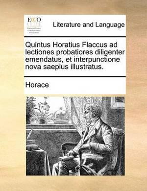 Quintus Horatius Flaccus Ad Lectiones Probatiores Diligenter Emendatus, Et Interpunctione Nova Saepius Illustratus.