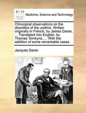 Chirurgical Observations on the Disorders of the Urethra. Written Originally in French, by James Daran, ... Translated Into English, by Thomas Tomkyns, ... with the Addition of Some Remarkable Cases.