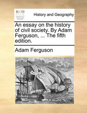 An Essay on the History of Civil Society. by Adam Ferguson, ... the Fifth Edition.