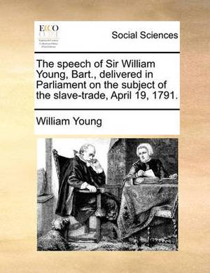 The Speech of Sir William Young, Bart., Delivered in Parliament on the Subject of the Slave-Trade, April 19, 1791.