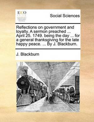 Reflections on Government and Loyalty. a Sermon Preached ... April 25. 1749. Being the Day ... for a General Thanksgiving for the Late Happy Peace. ... by J. Blackburn.