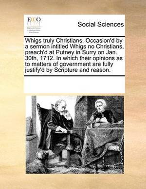 Whigs Truly Christians. Occasion'd by a Sermon Intitled Whigs No Christians, Preach'd at Putney in Surry on Jan. 30th, 1712. in Which Their Opinions as to Matters of Government Are Fully Justify'd by Scripture and Reason.