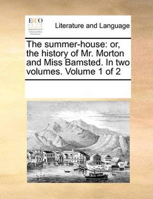 The Summer-House: Or, the History of Mr. Morton and Miss Bamsted. in Two Volumes. Volume 1 of 2