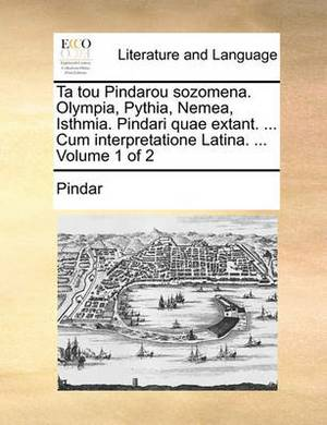 Ta Tou Pindarou Sozomena. Olympia, Pythia, Nemea, Isthmia. Pindari Quae Extant. ... Cum Interpretatione Latina. ... Volume 1 of 2