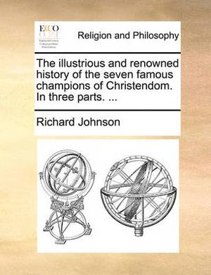 The Illustrious and Renowned History of the Seven Famous Champions of Christendom. in Three Parts. ...