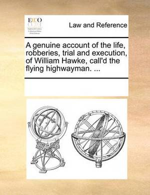 A Genuine Account of the Life, Robberies, Trial and Execution, of William Hawke, Call'd the Flying Highwayman. ...