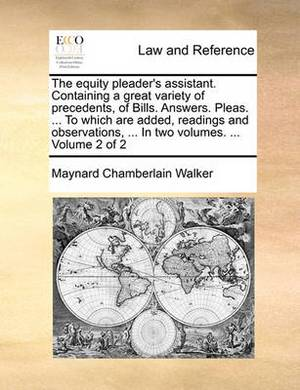 The Equity Pleader's Assistant. Containing a Great Variety of Precedents, of Bills. Answers. Pleas. ... to Which Are Added, Readings and Observations, ... in Two Volumes. ... Volume 2 of 2
