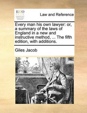Every Man His Own Lawyer: Or, a Summary of the Laws of England in a New and Instructive Method, ... the Fifth Edition, with Additions.