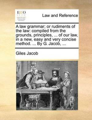 A Law Grammar; Or Rudiments of the Law: Compiled from the Grounds, Principles, ... of Our Law, in a New, Easy and Very Concise Method. ... by G. Jacob, ...